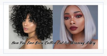 Have You Ever Been Called Out for Wearing A Wig