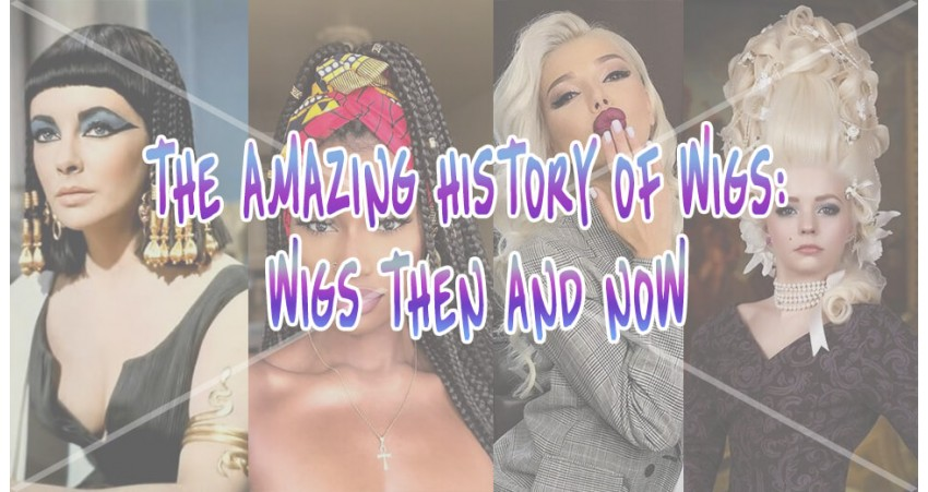 The Amazing History of Wigs: Wigs Then And How